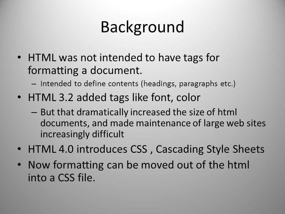 Background HTML was not intended to have tags for formatting a document. Intended to define contents (headings, paragraphs etc.)