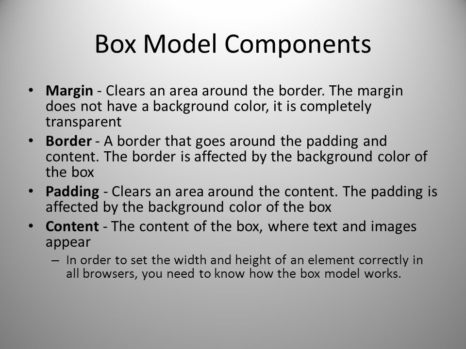 Box Model Components Margin - Clears an area around the border. The margin does not have a background color, it is completely transparent.