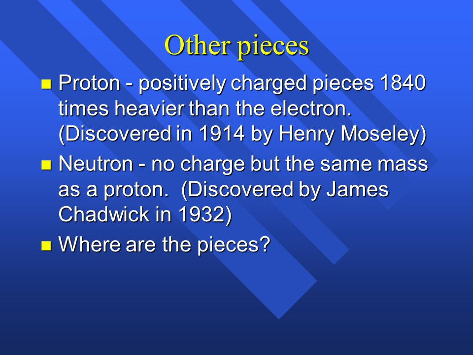 Other pieces Proton - positively charged pieces 1840 times heavier than the electron. (Discovered in 1914 by Henry Moseley)
