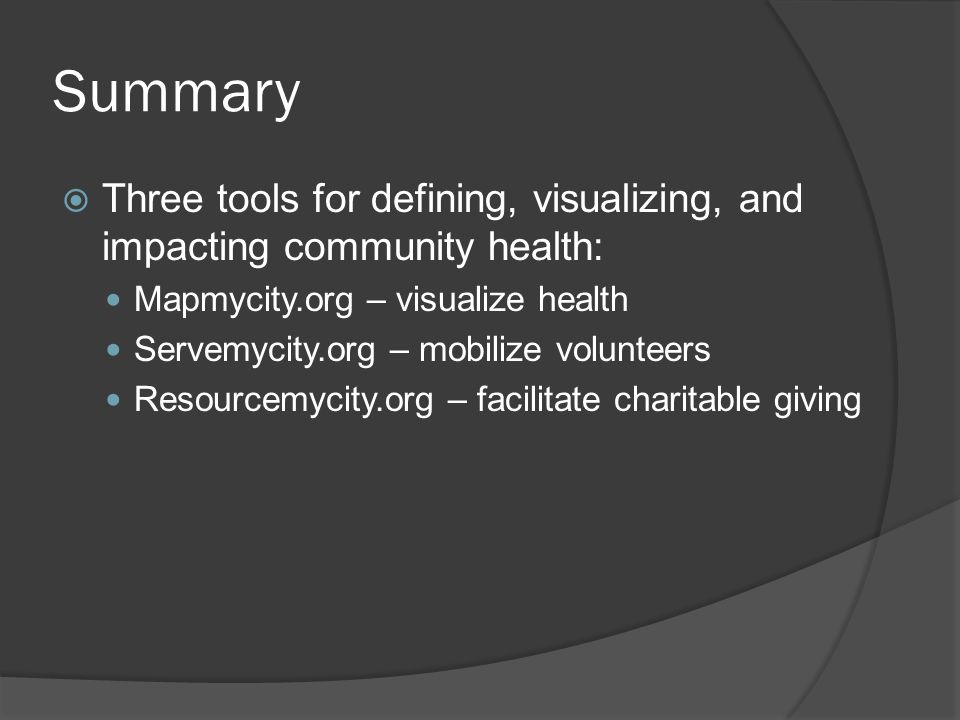 Summary Three tools for defining, visualizing, and impacting community health: Mapmycity.org – visualize health.