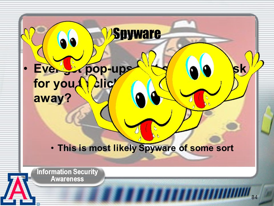 Spyware Ever get pop-ups that constantly ask for you to click OK and won't go away This is most likely Spyware of some sort.