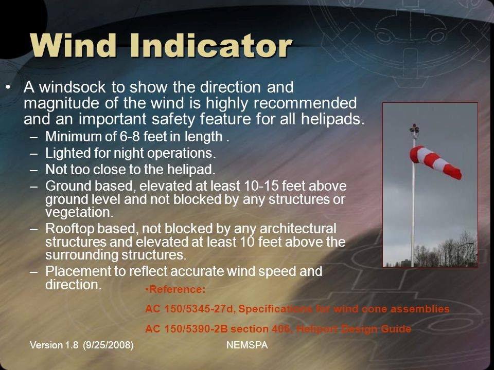 Wind Indicator A windsock to show the direction and magnitude of the wind is highly recommended and an important safety feature for all helipads.