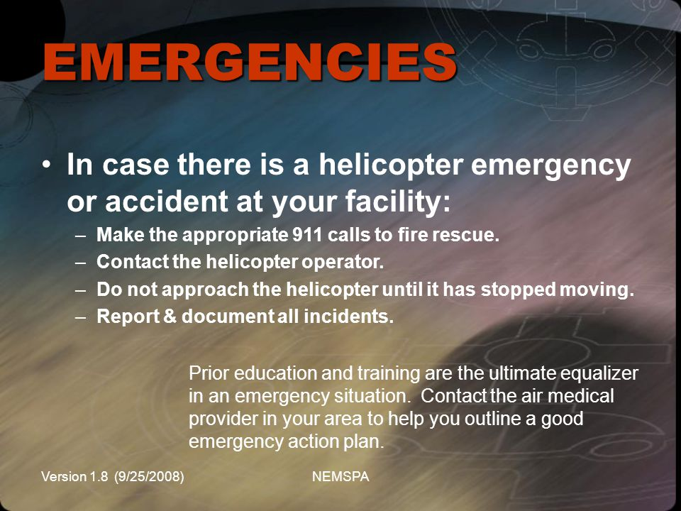 EMERGENCIES In case there is a helicopter emergency or accident at your facility: Make the appropriate 911 calls to fire rescue.