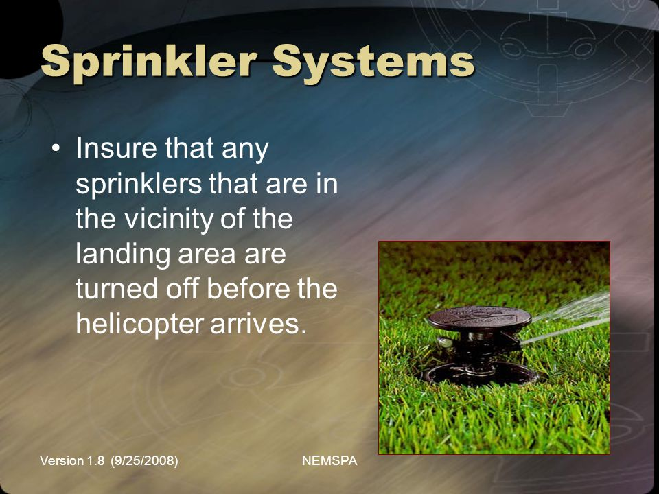 Sprinkler Systems Insure that any sprinklers that are in the vicinity of the landing area are turned off before the helicopter arrives.