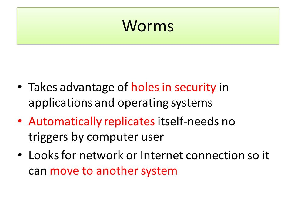 Worms Takes advantage of holes in security in applications and operating systems. Automatically replicates itself-needs no triggers by computer user.