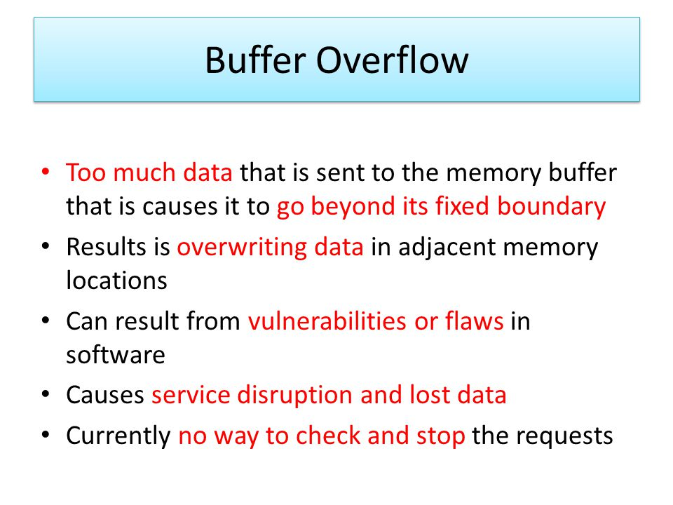 Buffer Overflow Too much data that is sent to the memory buffer that is causes it to go beyond its fixed boundary.