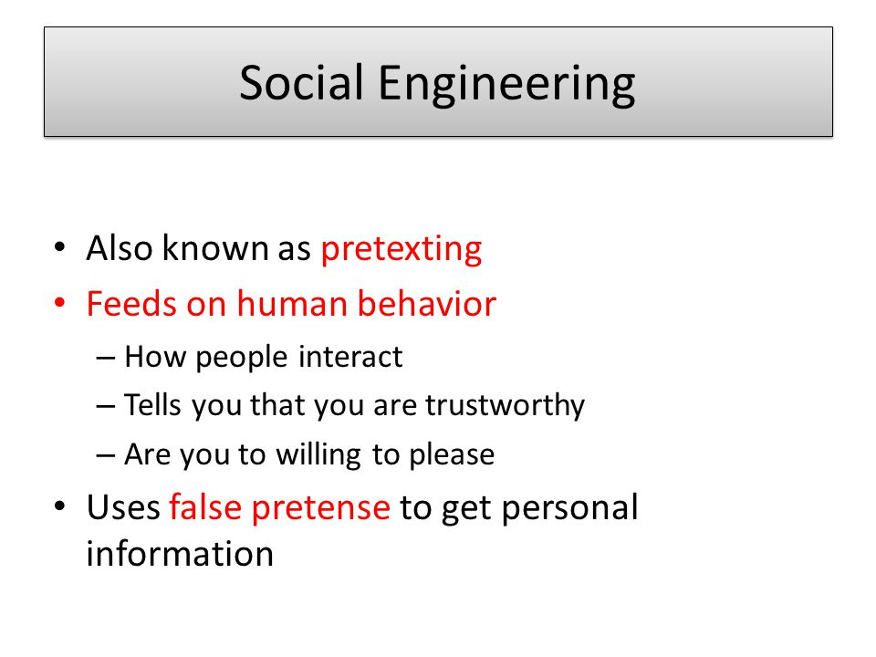 Social Engineering Also known as pretexting Feeds on human behavior