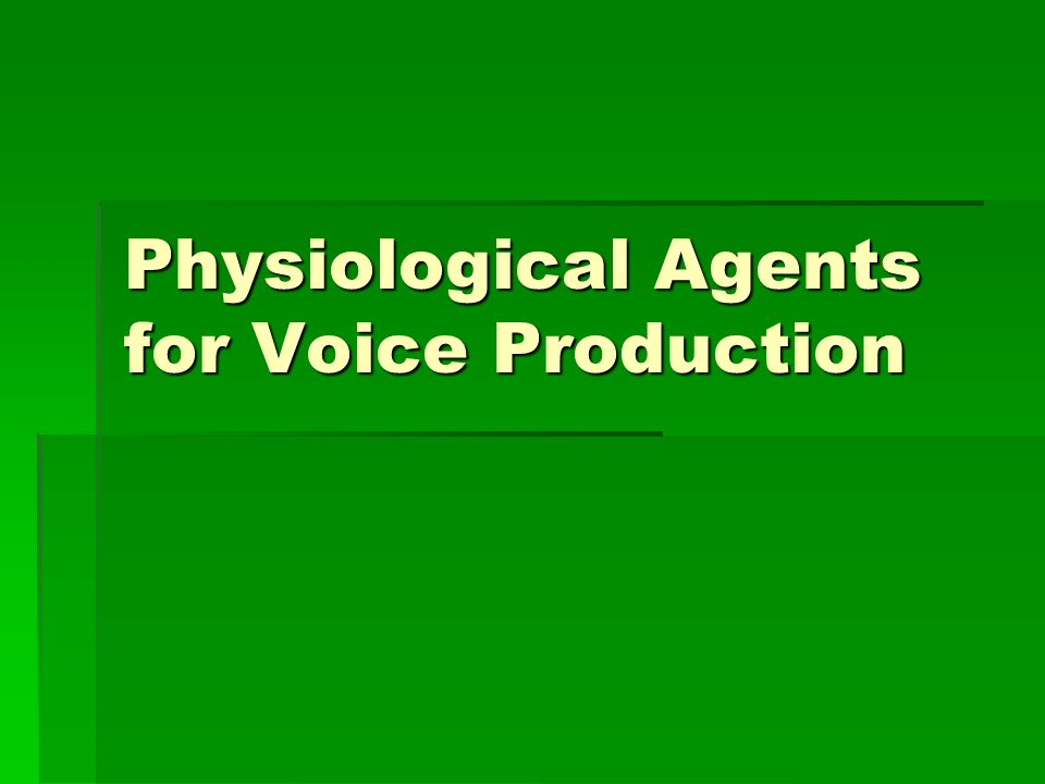 Physiological Agents for Voice Production