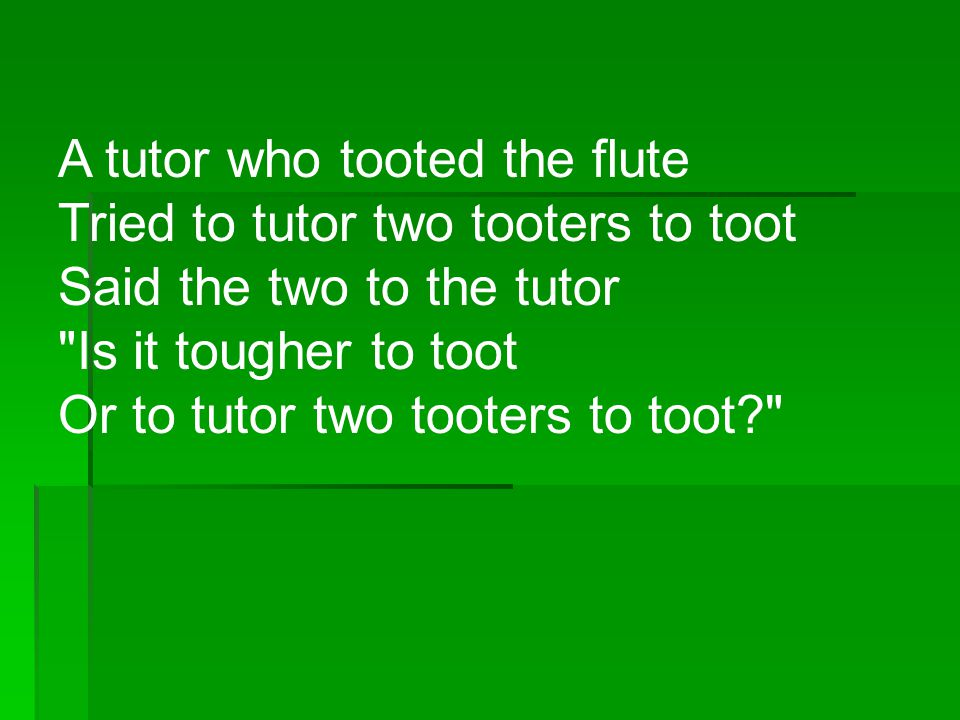 A tutor who tooted the flute Tried to tutor two tooters to toot Said the two to the tutor Is it tougher to toot Or to tutor two tooters to toot
