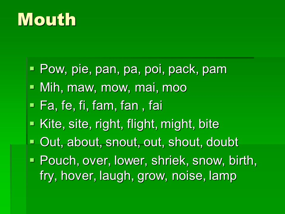 Mouth Pow, pie, pan, pa, poi, pack, pam Mih, maw, mow, mai, moo