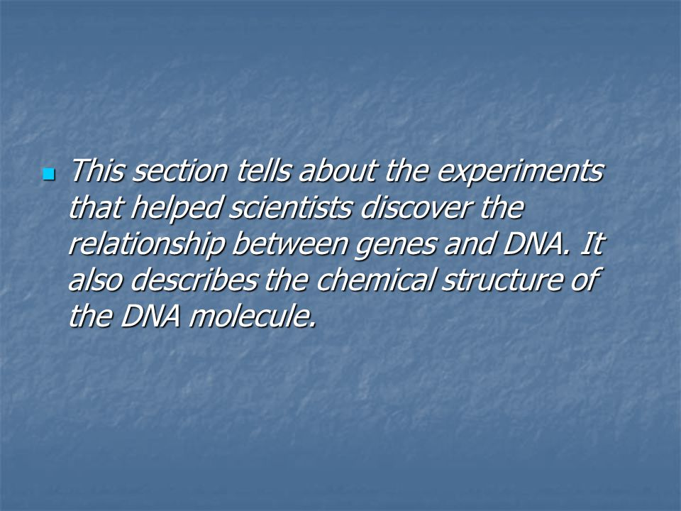 This section tells about the experiments that helped scientists discover the relationship between genes and DNA.
