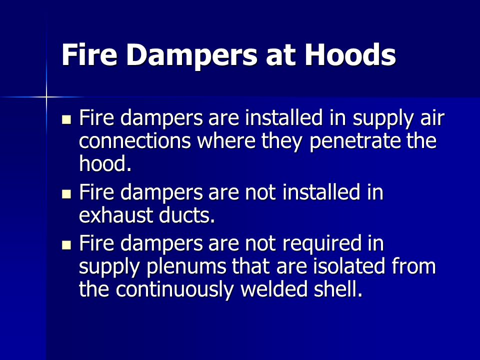 Fire Dampers at Hoods Fire dampers are installed in supply air connections where they penetrate the hood.