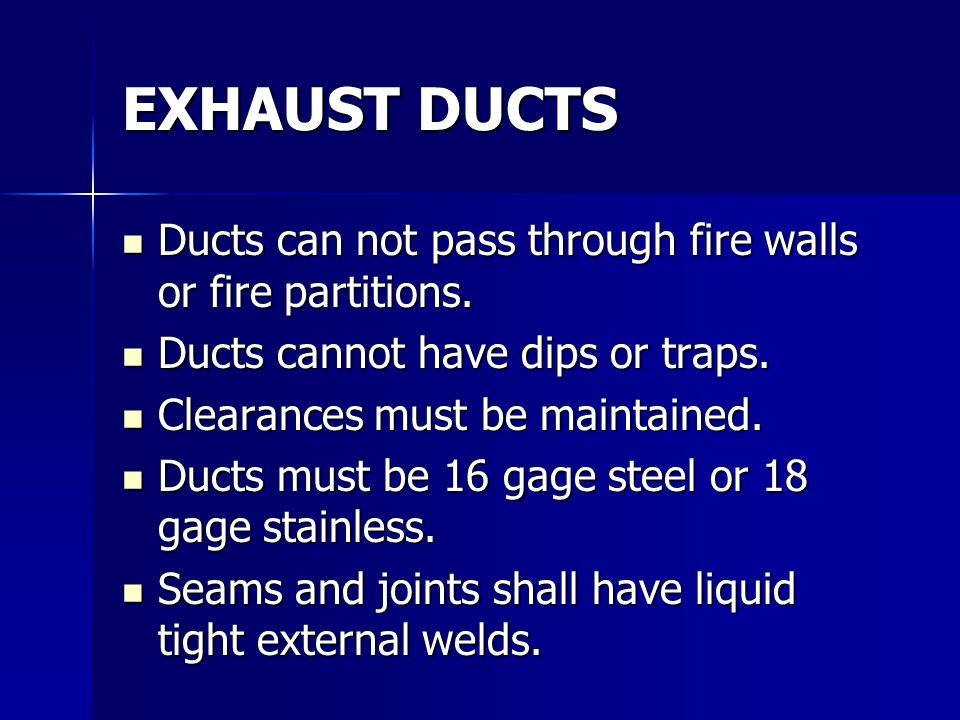 EXHAUST DUCTS Ducts can not pass through fire walls or fire partitions. Ducts cannot have dips or traps.