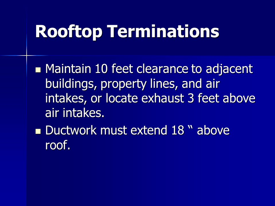 Rooftop Terminations Maintain 10 feet clearance to adjacent buildings, property lines, and air intakes, or locate exhaust 3 feet above air intakes.