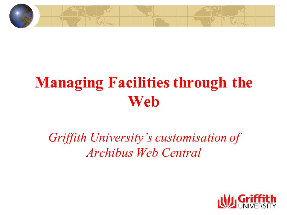 Managing Facilities through the Web Griffith University's customisation of Archibus Web Central