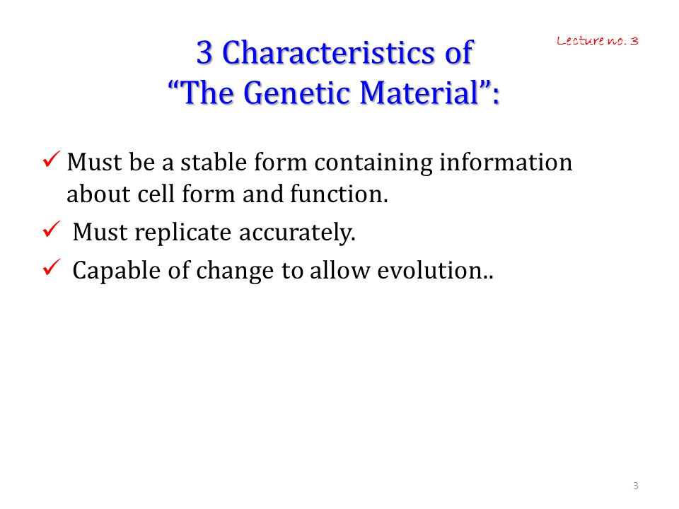 3 Characteristics of The Genetic Material :