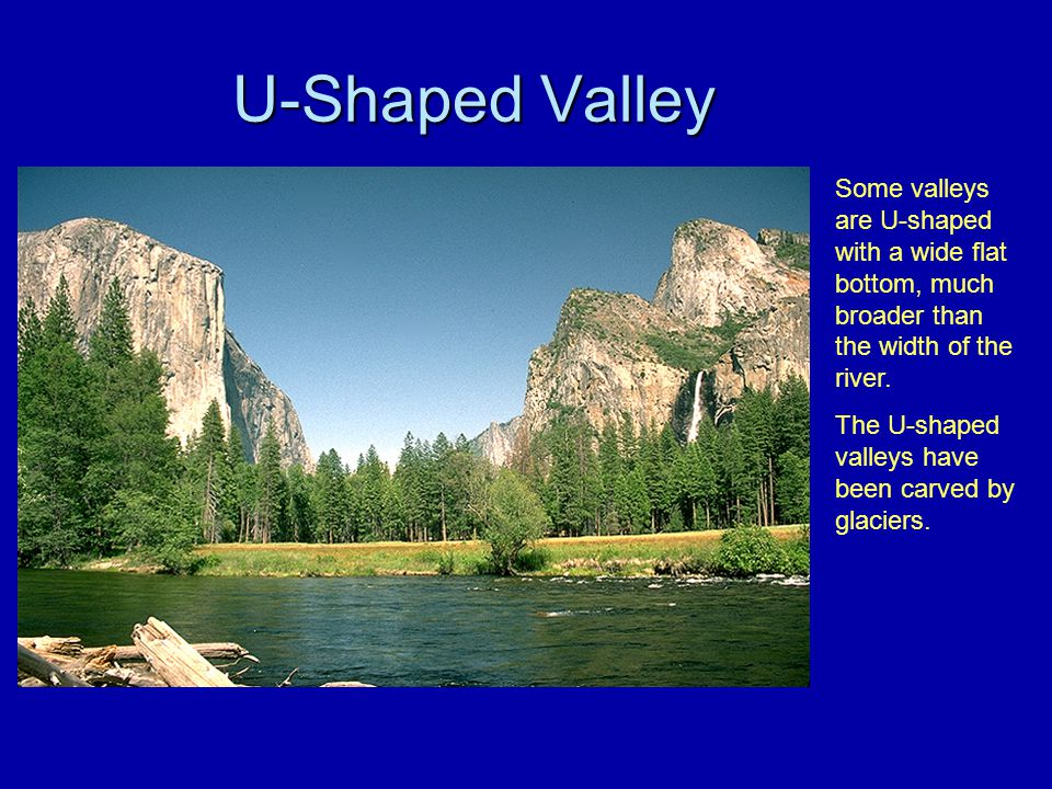 U-Shaped Valley Some valleys are U-shaped with a wide flat bottom, much broader than the width of the river.