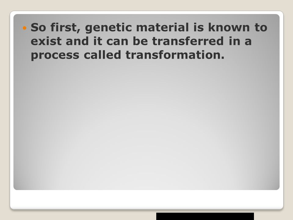 So first, genetic material is known to exist and it can be transferred in a process called transformation.