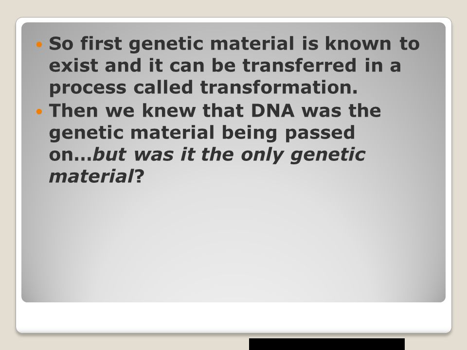 So first genetic material is known to exist and it can be transferred in a process called transformation.