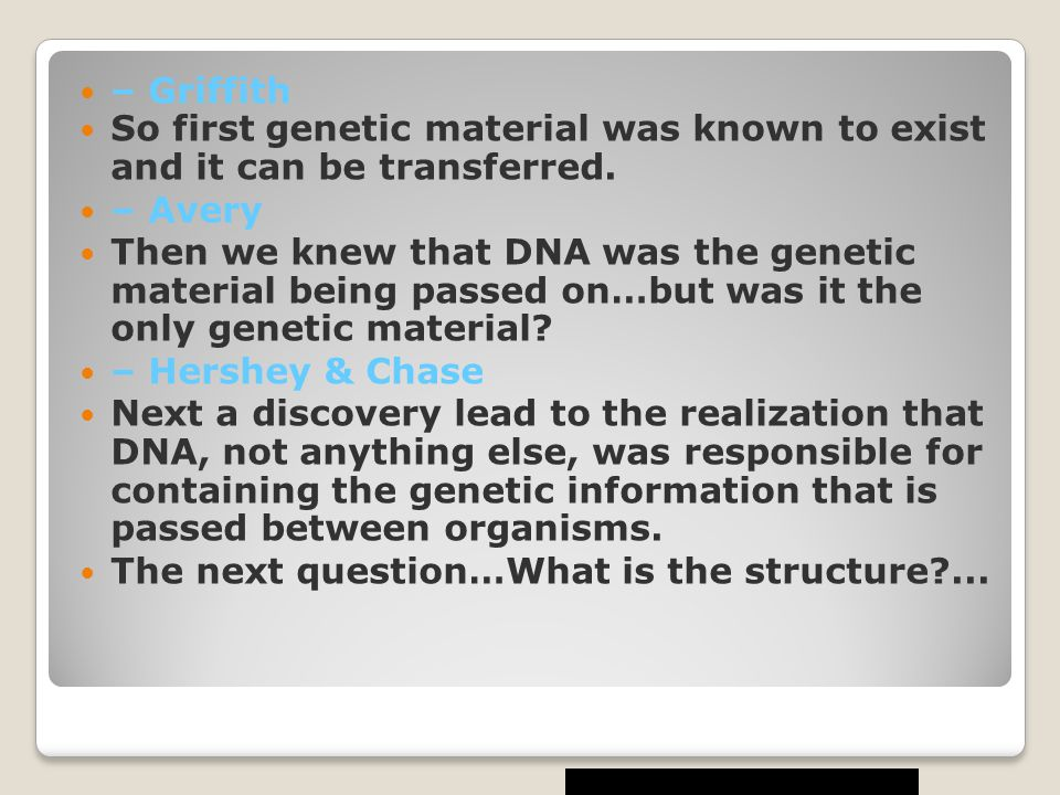 – Griffith So first genetic material was known to exist and it can be transferred. – Avery.