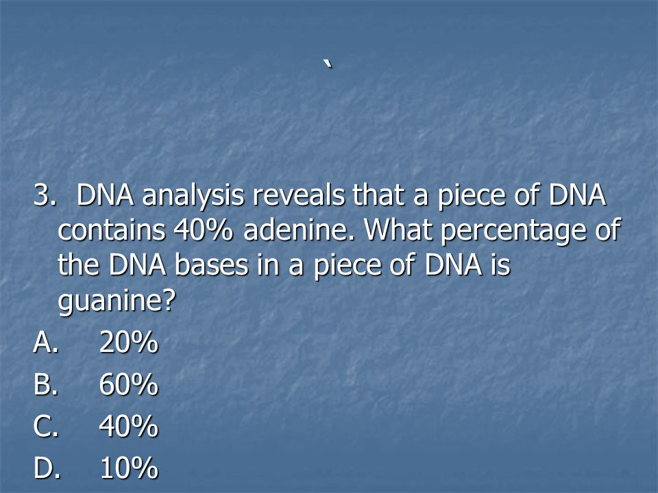 ` 3. DNA analysis reveals that a piece of DNA contains 40% adenine. What percentage of the DNA bases in a piece of DNA is guanine