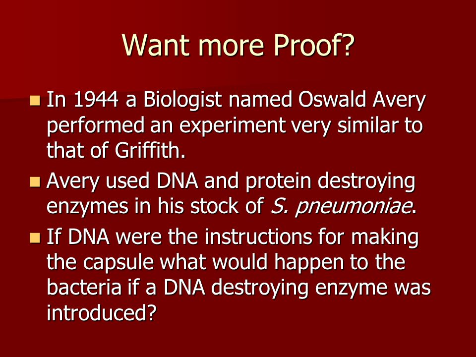 Want more Proof In 1944 a Biologist named Oswald Avery performed an experiment very similar to that of Griffith.