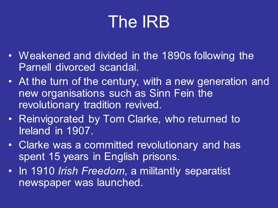 The IRB Weakened and divided in the 1890s following the Parnell divorced scandal.