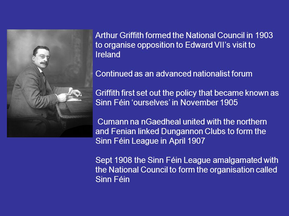 Arthur Griffith formed the National Council in 1903 to organise opposition to Edward VII's visit to Ireland Continued as an advanced nationalist forum Griffith first set out the policy that became known as Sinn Féin 'ourselves' in November 1905 Cumann na nGaedheal united with the northern and Fenian linked Dungannon Clubs to form the Sinn Féin League in April 1907 Sept 1908 the Sinn Féin League amalgamated with the National Council to form the organisation called Sinn Féin