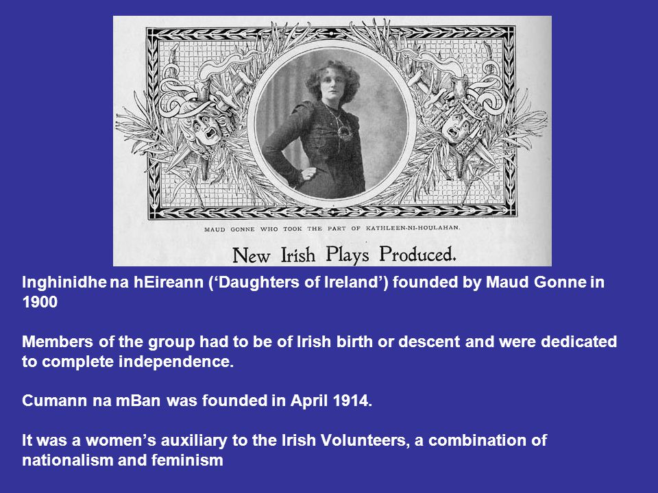 Inghinidhe na hEireann ('Daughters of Ireland') founded by Maud Gonne in 1900 Members of the group had to be of Irish birth or descent and were dedicated to complete independence.