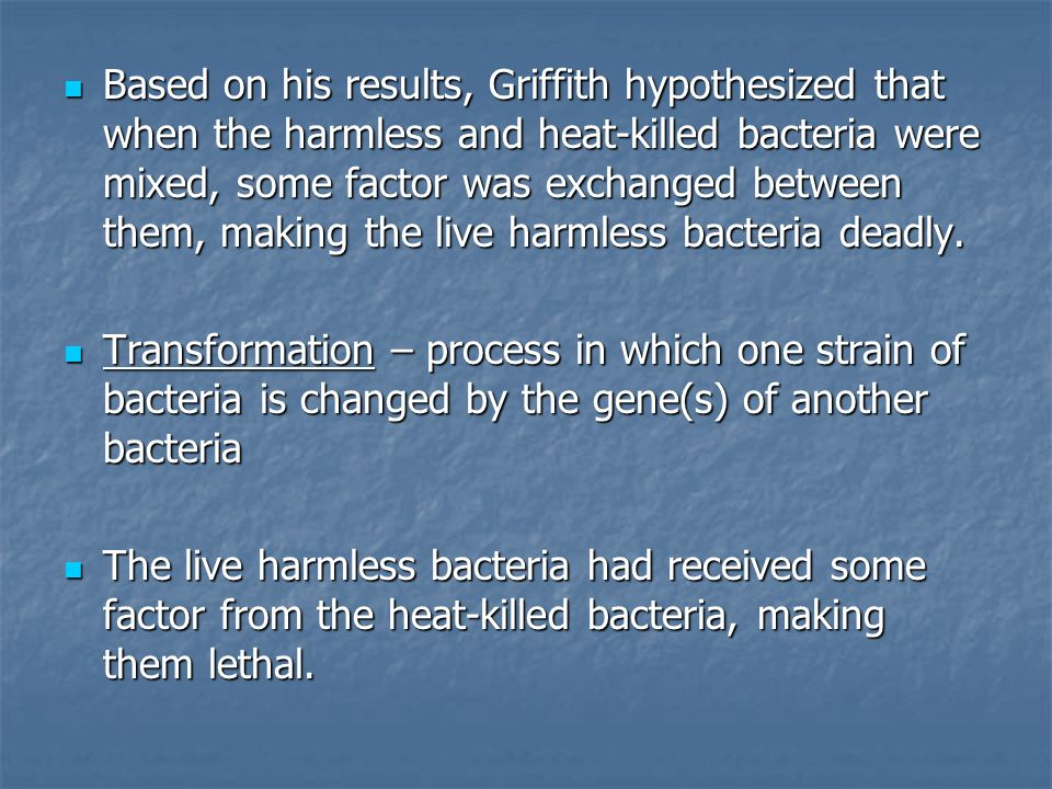 Based on his results, Griffith hypothesized that when the harmless and heat-killed bacteria were mixed, some factor was exchanged between them, making the live harmless bacteria deadly.