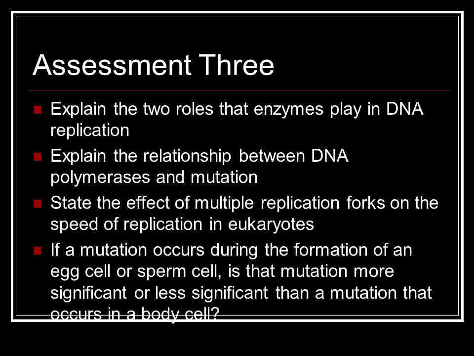 Assessment Three Explain the two roles that enzymes play in DNA replication. Explain the relationship between DNA polymerases and mutation.