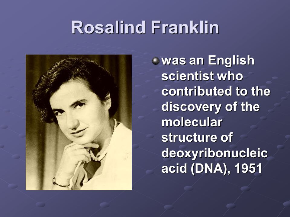Rosalind Franklin was an English scientist who contributed to the discovery of the molecular structure of deoxyribonucleic acid (DNA), 1951.