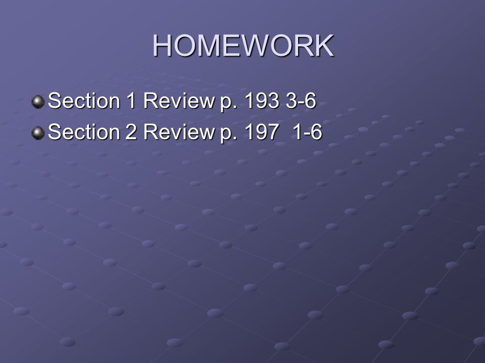 HOMEWORK Section 1 Review p. 193 3-6 Section 2 Review p. 197 1-6
