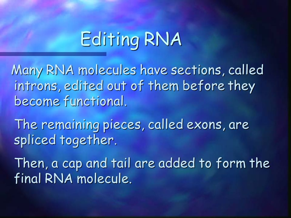 Editing RNA Many RNA molecules have sections, called introns, edited out of them before they become functional.