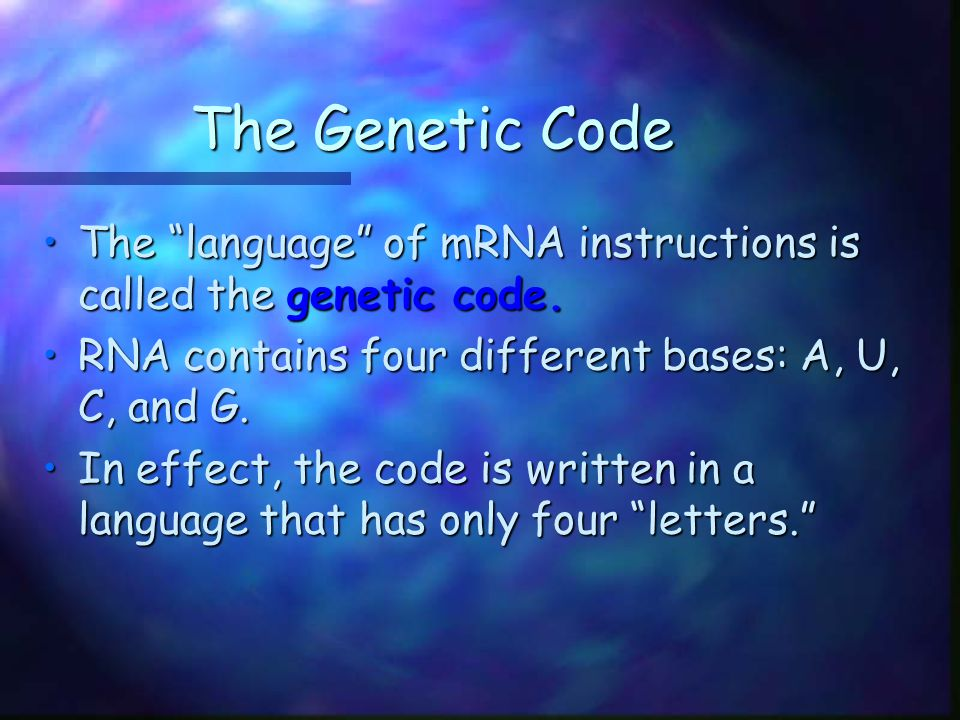 The Genetic Code The language of mRNA instructions is called the genetic code. RNA contains four different bases: A, U, C, and G.