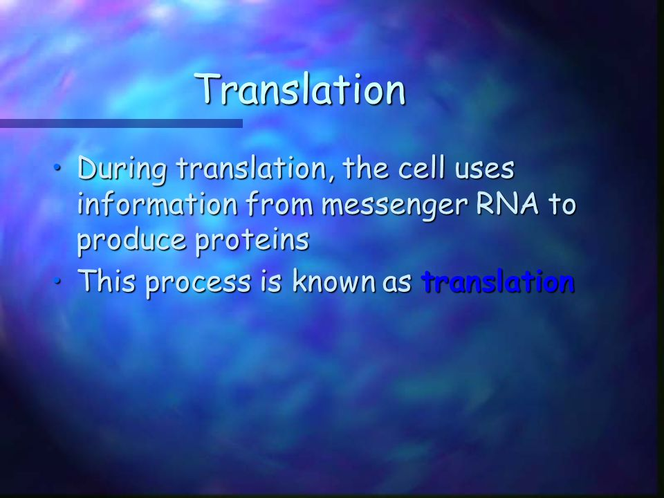 Translation During translation, the cell uses information from messenger RNA to produce proteins.