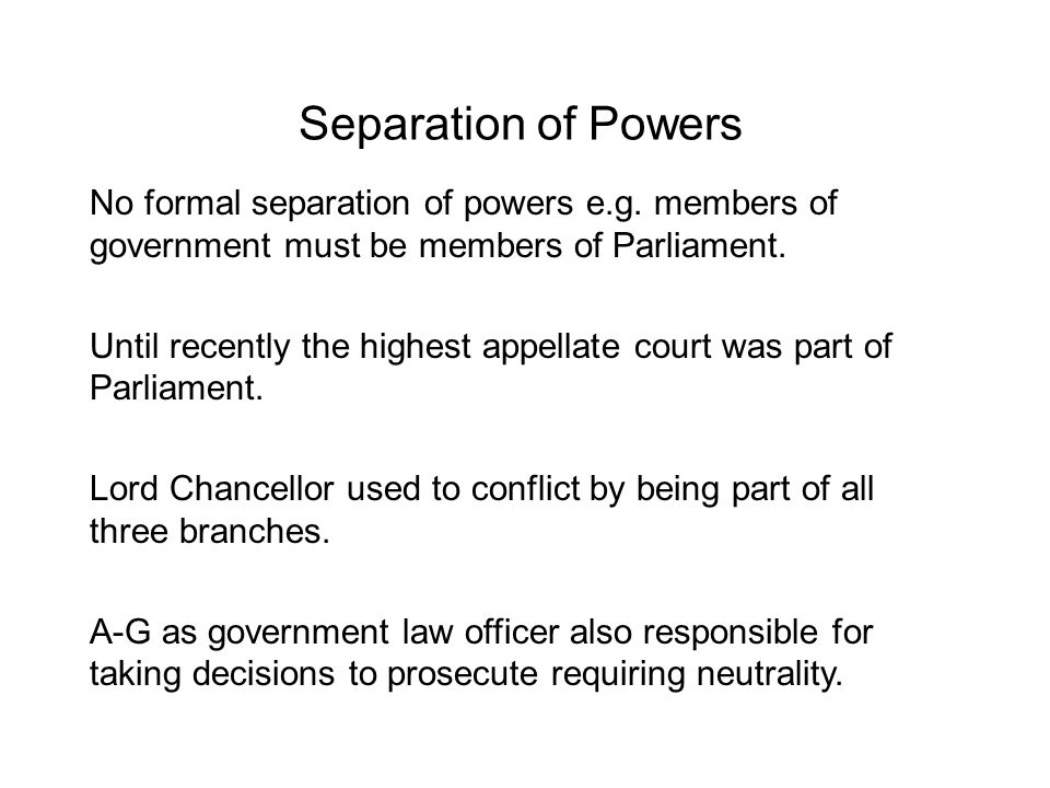 Separation of Powers No formal separation of powers e.g. members of government must be members of Parliament.