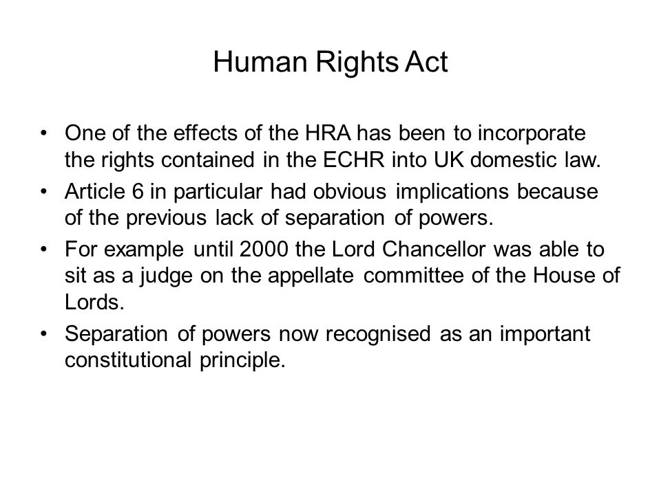 Human Rights Act One of the effects of the HRA has been to incorporate the rights contained in the ECHR into UK domestic law.