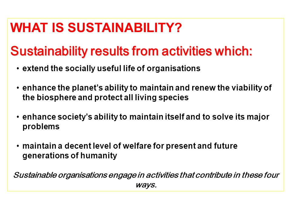 WHAT IS SUSTAINABILITY Sustainability results from activities which: