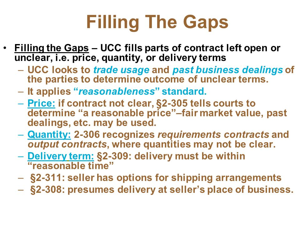 Filling The Gaps Filling the Gaps – UCC fills parts of contract left open or unclear, i.e. price, quantity, or delivery terms.