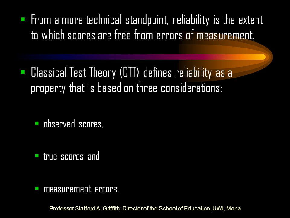 From a more technical standpoint, reliability is the extent to which scores are free from errors of measurement.