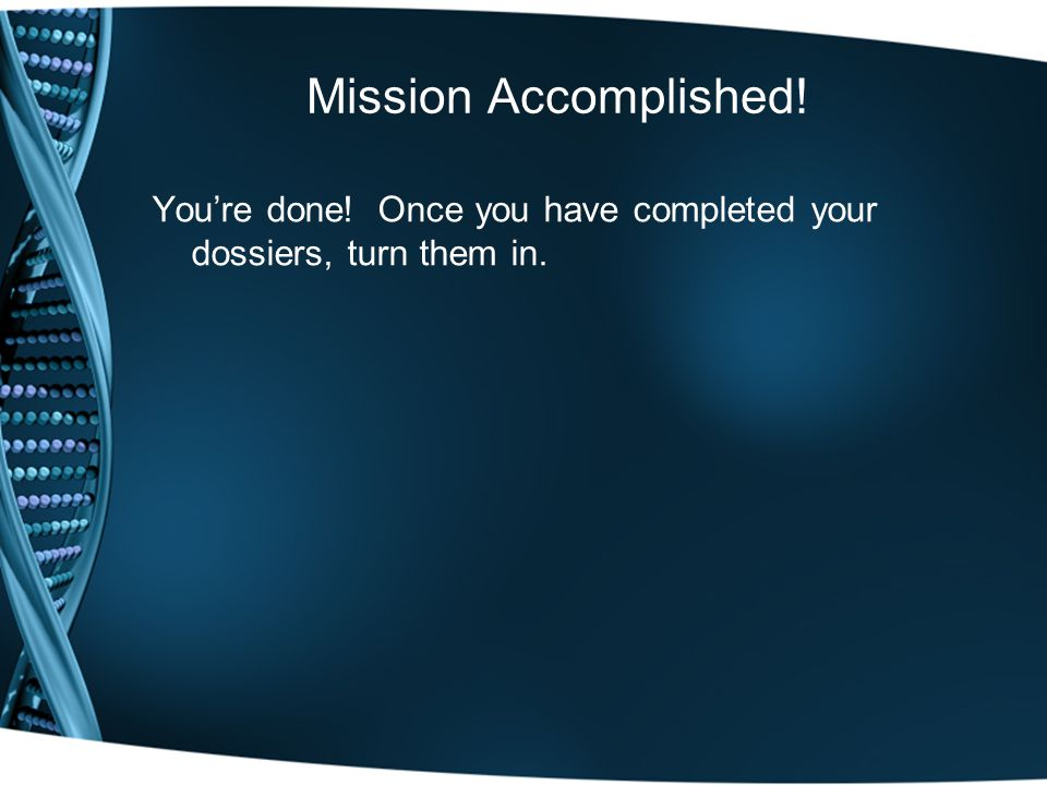 Mission Accomplished! You're done! Once you have completed your dossiers, turn them in.