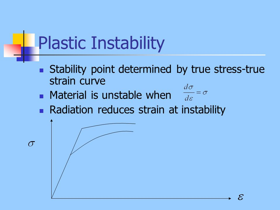 Plastic Instability Stability point determined by true stress-true strain curve. Material is unstable when.