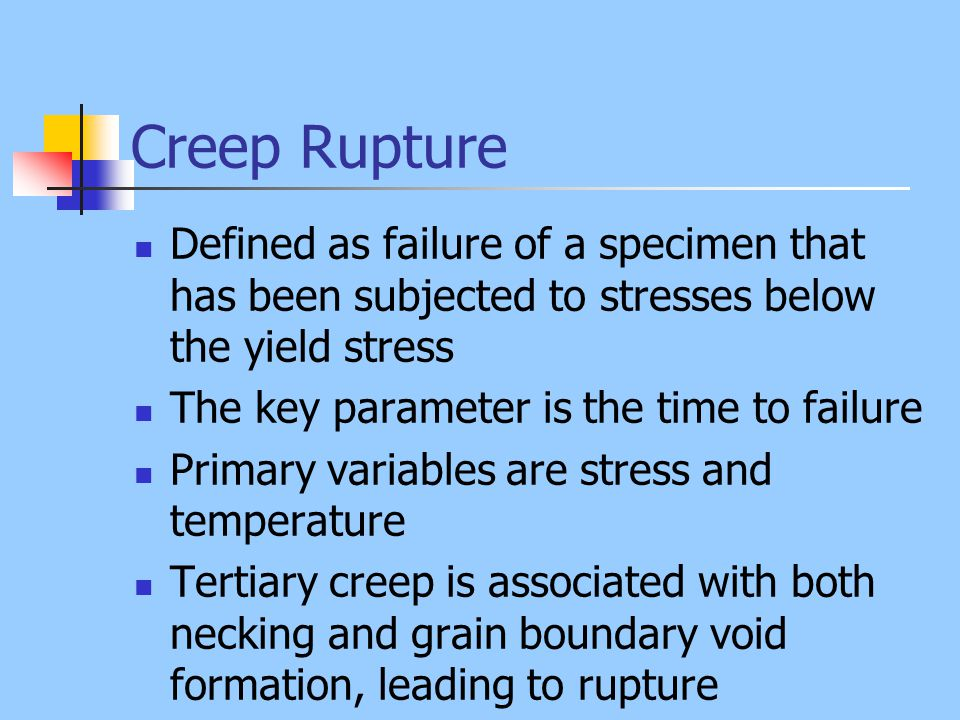 Creep Rupture Defined as failure of a specimen that has been subjected to stresses below the yield stress.