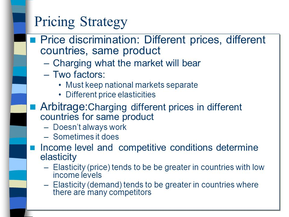 Pricing Strategy Price discrimination: Different prices, different countries, same product. Charging what the market will bear.