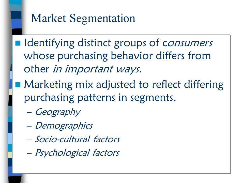 Market Segmentation Identifying distinct groups of consumers whose purchasing behavior differs from other in important ways.