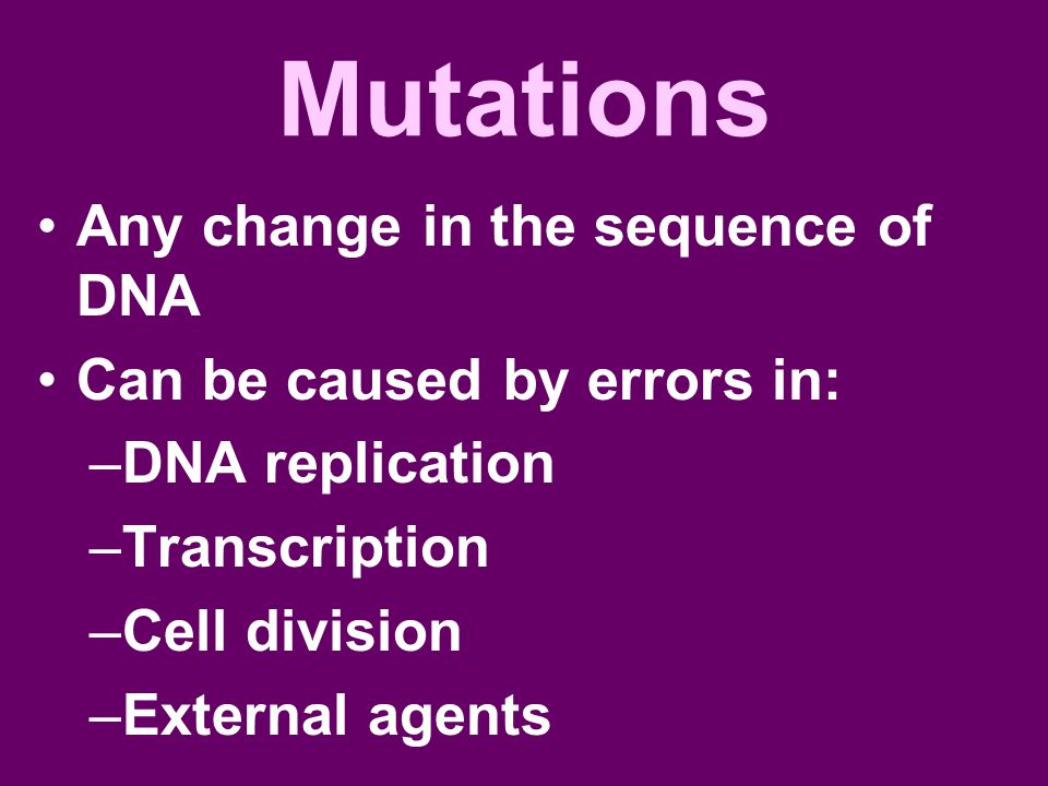 Mutations Any change in the sequence of DNA