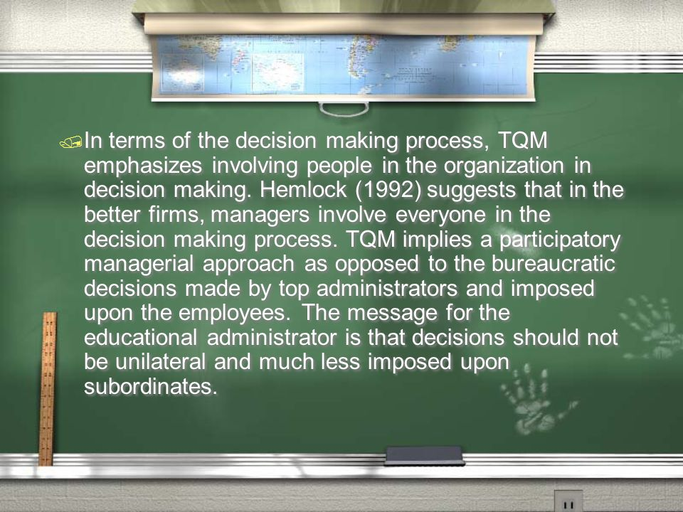 In terms of the decision making process, TQM emphasizes involving people in the organization in decision making.