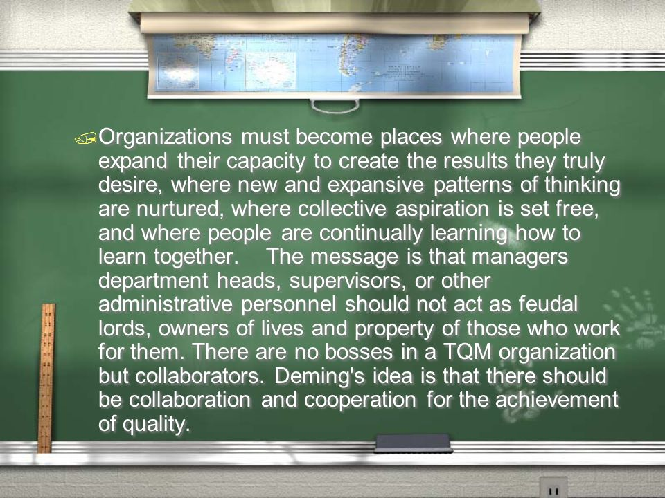 Organizations must become places where people expand their capacity to create the results they truly desire, where new and expansive patterns of thinking are nurtured, where collective aspiration is set free, and where people are continually learning how to learn together. The message is that managers department heads, supervisors, or other administrative personnel should not act as feudal lords, owners of lives and property of those who work for them.