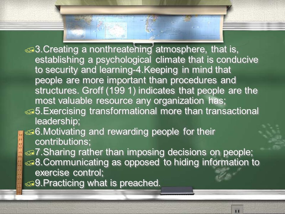 3.Creating a nonthreatening atmosphere, that is, establishing a psychological climate that is conducive to security and learning-4.Keeping in mind that people are more important than procedures and structures. Groff (199 1) indicates that people are the most valuable resource any organization has;